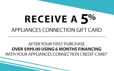 Receive a 5% Appliances Connection Gift Card After your first purchase over $999.00 Using 6 Months Financing with your Appliances Connection credit card.