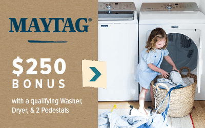 Maytag $250 Bonus with a qualifying Washer, Dryer, and 2 Pedestals