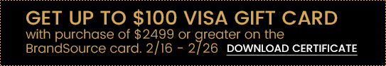 Get Up to $100 Visa Gift Card with Purchase of $2,499 or Greater on the BrandSource card. Download Certificate