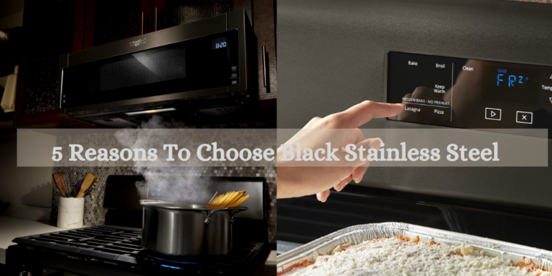 5 Reasons To Choose Black Stainless Steel Appliances
