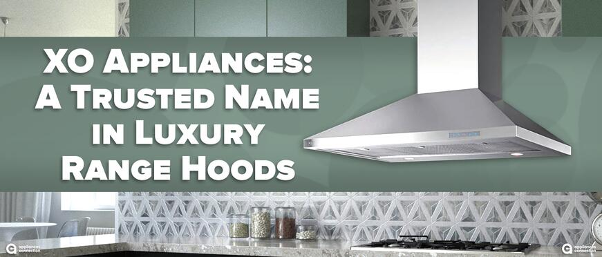 XO Appliances: A Trusted Name in Luxury Range Hoods