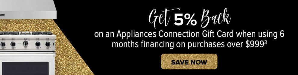 Get 5% Back on an Appliance Connection gift card when using 6 month financing on purchases over $999