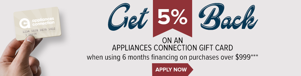 Get 5% Back on an Appliances Connection Gift Card when using 6 months financing on purchases over $999***
