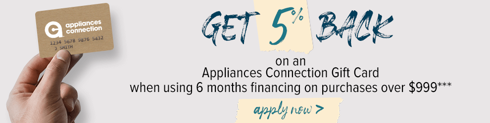 Get 5% Back on an Appliances Connection Gift Card when using 6 months financing on purchases over $999*** Shop Now